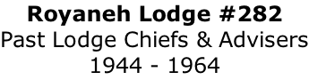 Royaneh Lodge #282 Past Lodge Chiefs & Advisers 1944 - 1964
