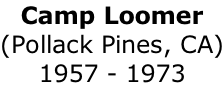 Camp Loomer (Pollack Pines, CA) 1957 - 1973