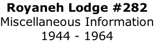 Royaneh Lodge #282 Miscellaneous Information 1944 - 1964