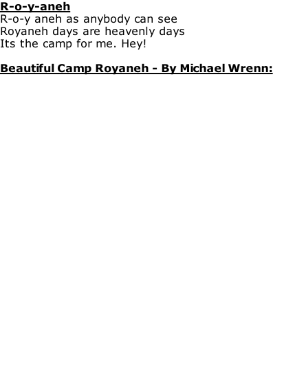 R-o-y-aneh R-o-y aneh as anybody can see Royaneh days are heavenly days Its the camp for me. Hey!  Beautiful Camp Royaneh - By Michael Wrenn: